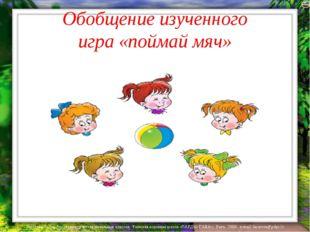 Обобщение изученного игра «поймай мяч» Лазарева Лидия Андреевна, учитель нача