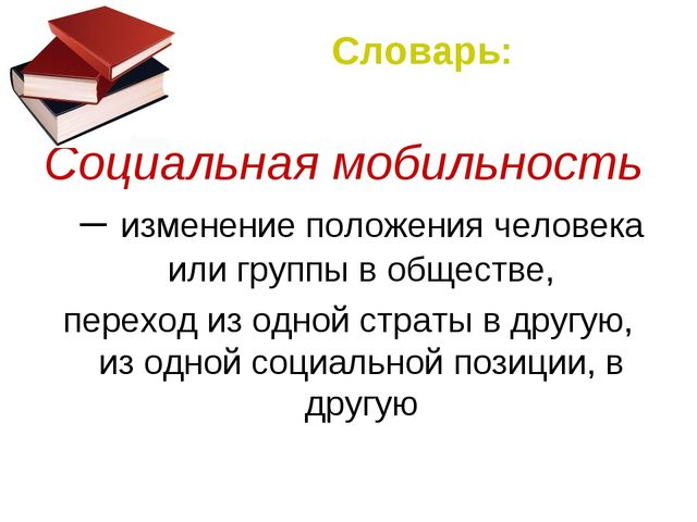 Словарь: Социальная мобильность – изменение положения человека или группы в о...