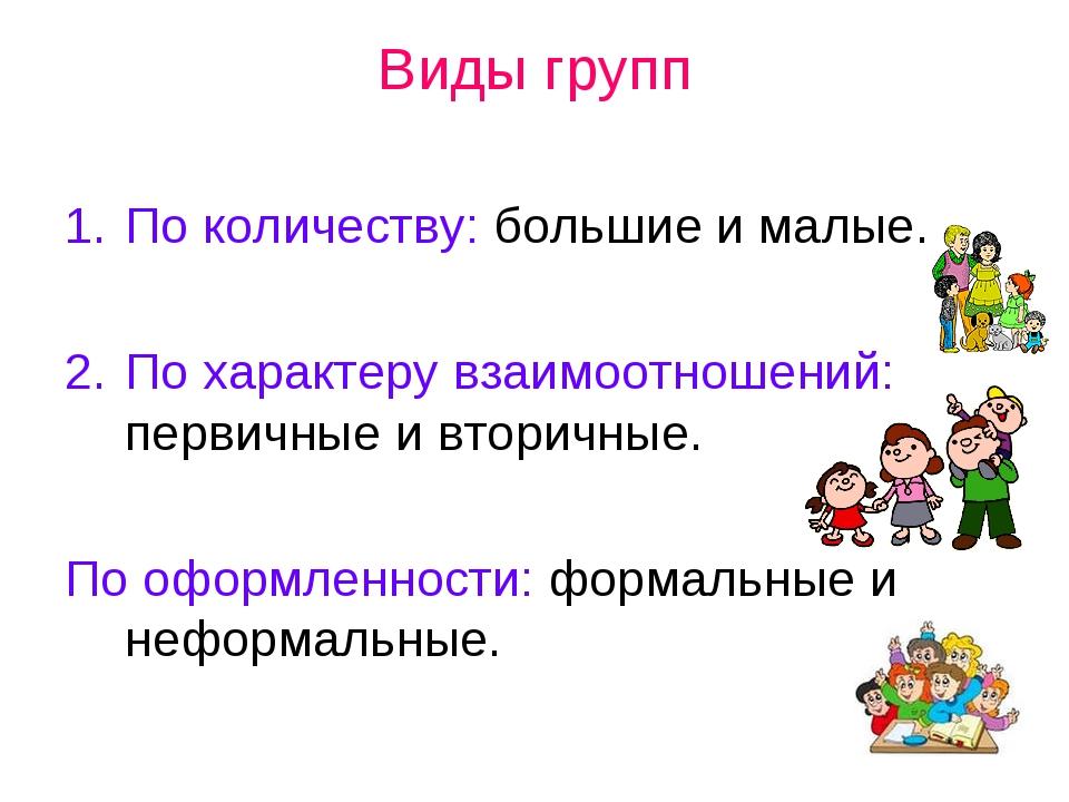 Виды групп По количеству: большие и малые. По характеру взаимоотношений: перв...