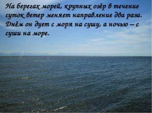 На берегах морей, крупных озёр в течение суток ветер меняет направление два