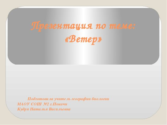 Презентация по теме: «Ветер» Подготовила учитель географии биологии МАОУ СОШ...