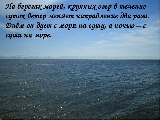 На берегах морей, крупных озёр в течение суток ветер меняет направление два...