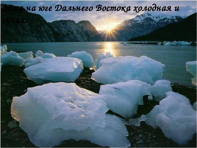 Зима на юге Дальнего Востока холодная и сухая.
