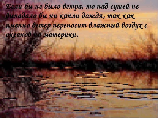 Если бы не было ветра, то над сушей не выпадало бы ни капли дождя, так как и...