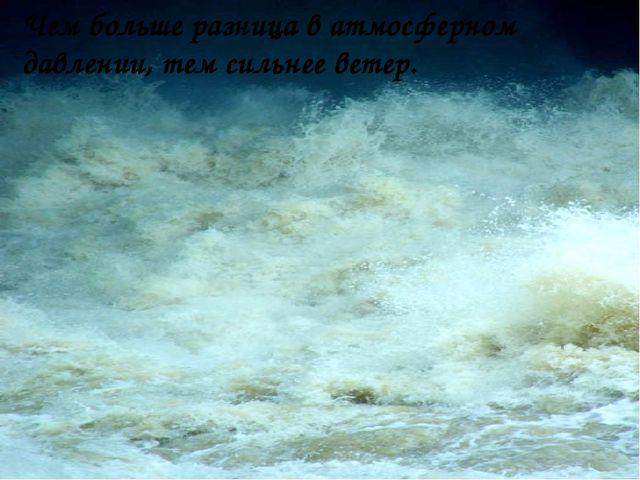 Чем больше разница в атмосферном давлении, тем сильнее ветер.