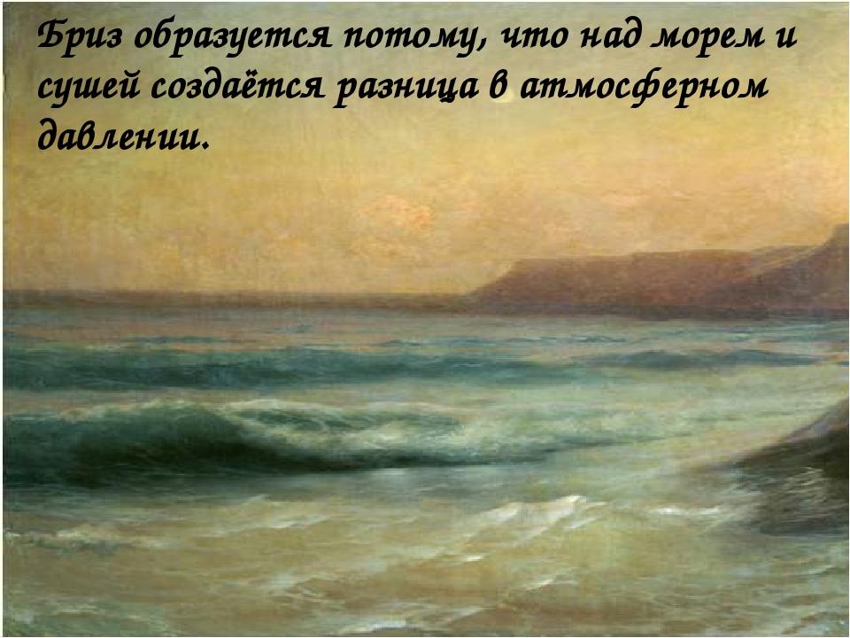 Бриз образуется потому, что над морем и сушей создаётся разница в атмосферно...