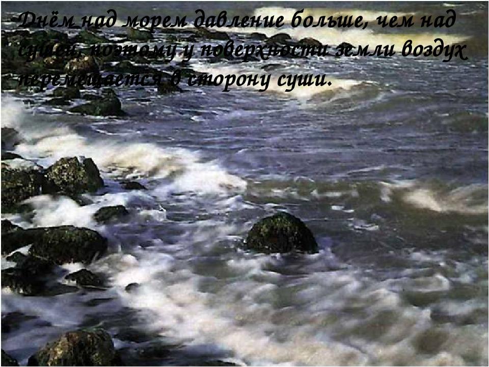Днём над морем давление больше, чем над сушей, поэтому у поверхности земли в...