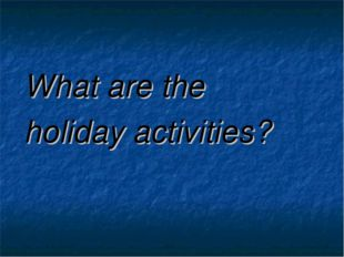 What are the holiday activities?