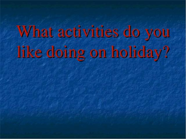What activities do you like doing on holiday?