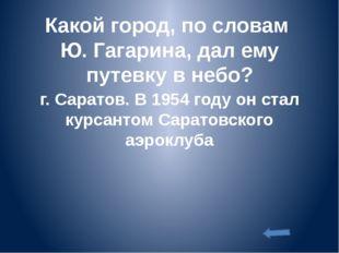 Какой город, по словам Ю. Гагарина, дал ему путевку в небо? г. Саратов. В 195