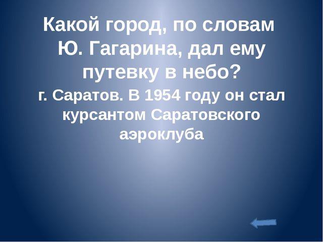 Какой город, по словам Ю. Гагарина, дал ему путевку в небо? г. Саратов. В 195...