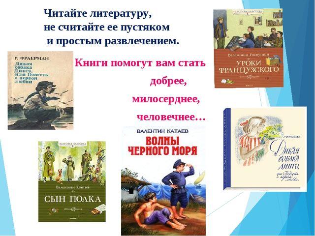 Читайте литературу, не считайте ее пустяком и простым развлечением. Книги пом...