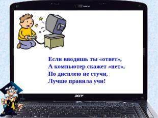 Если вводишь ты «ответ», А компьютер скажет «нет», По дисплею не стучи, Лучше