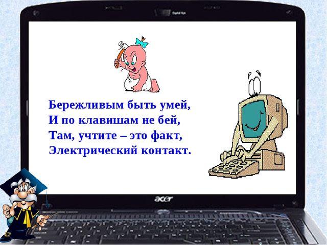 Бережливым быть умей, И по клавишам не бей, Там, учтите – это факт, Электриче...