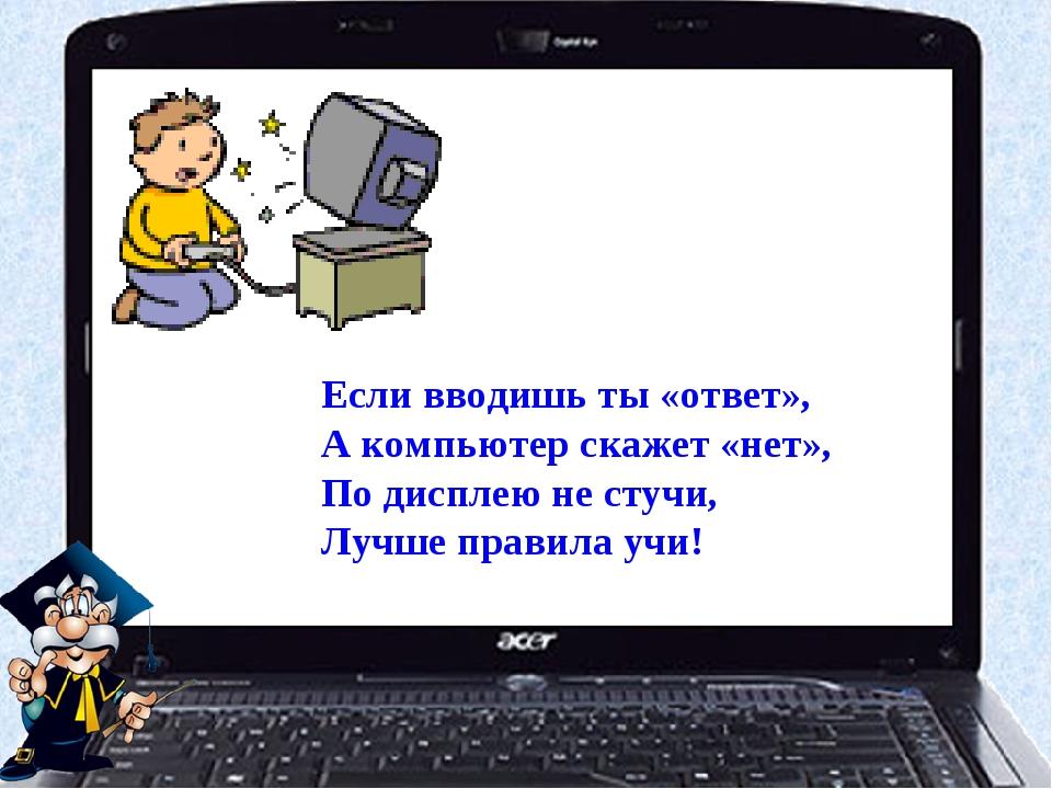 Если вводишь ты «ответ», А компьютер скажет «нет», По дисплею не стучи, Лучше...
