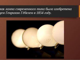 Первая лампа современного типа была изобретена немцем Генрихом Гёбелем в 1854