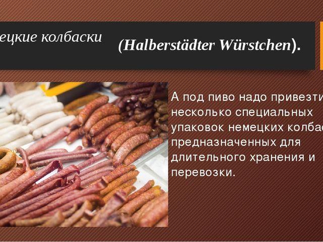 Немецкие колбаски А под пиво надо привезти и несколько специальных упаковок н...