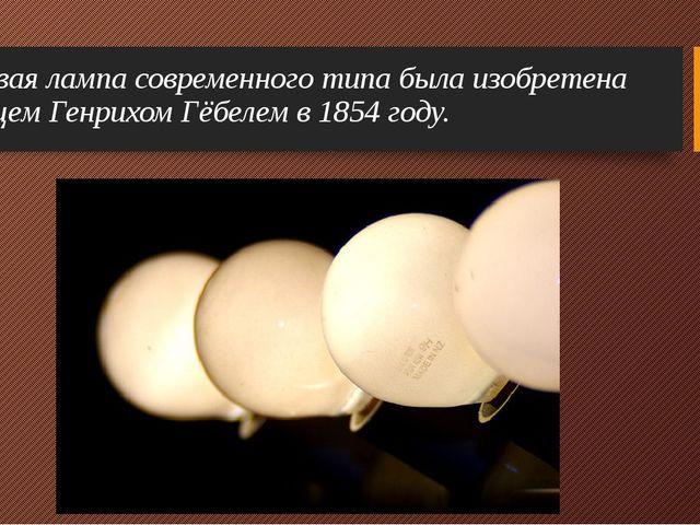 Первая лампа современного типа была изобретена немцем Генрихом Гёбелем в 1854...