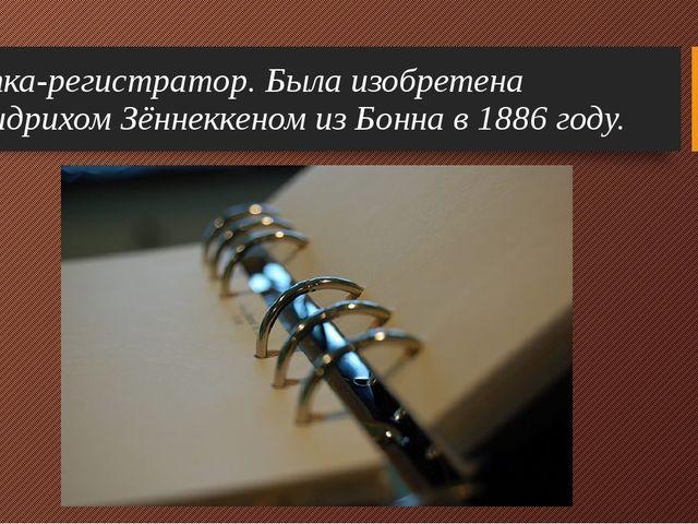 Папка-регистратор. Была изобретена Фридрихом Зённеккеном из Бонна в 1886 году.