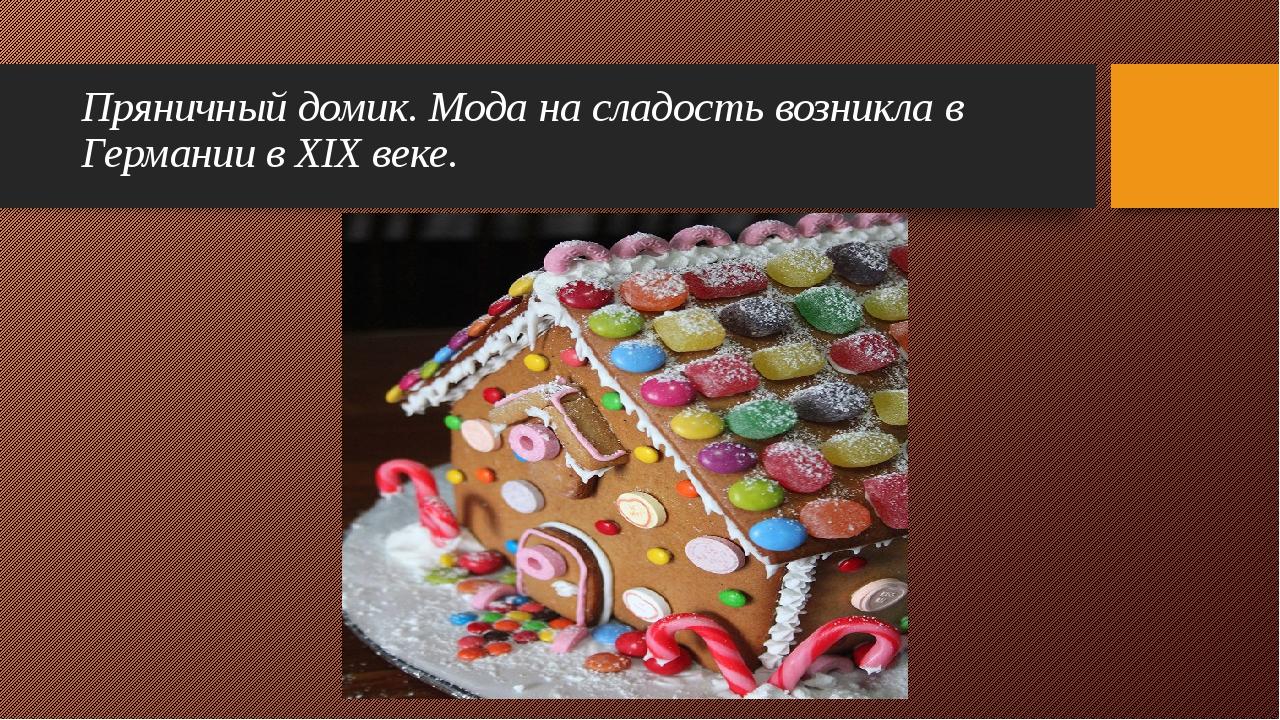 Пряничный домик. Мода на сладость возникла в Германии в XIX веке.