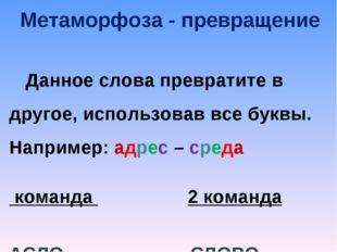 Метаморфоза - превращение Данное слова превратите в другое, использовав все б