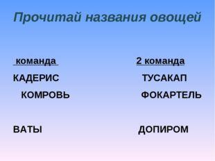 Прочитай названия овощей 1 команда  2 команда КАДЕРИС ТУСАКАП КОМРОВЬ