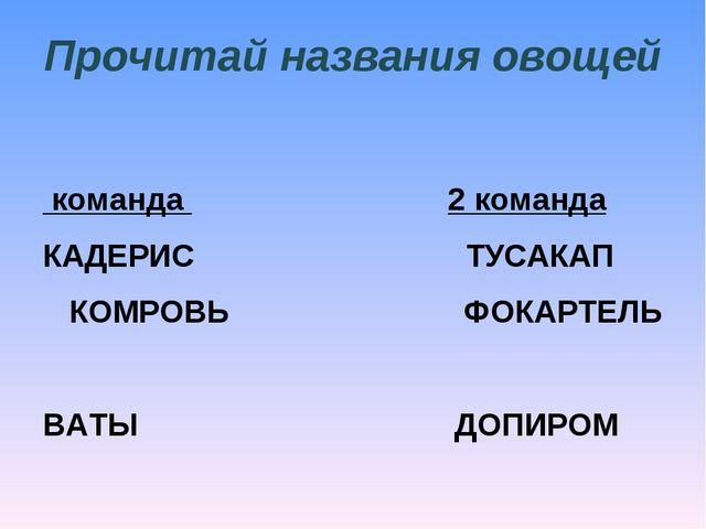 Прочитай названия овощей 1 команда  2 команда КАДЕРИС ТУСАКАП КОМРОВЬ...