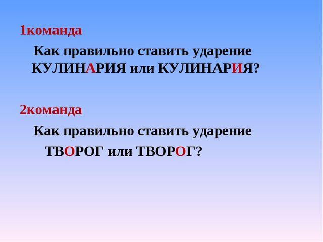 1команда Как правильно ставить ударение КУЛИНАРИЯ или КУЛИНАРИЯ? 2команда Как...