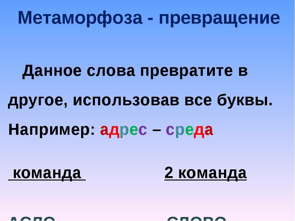 Метаморфоза - превращение Данное слова превратите в другое, использовав все б...