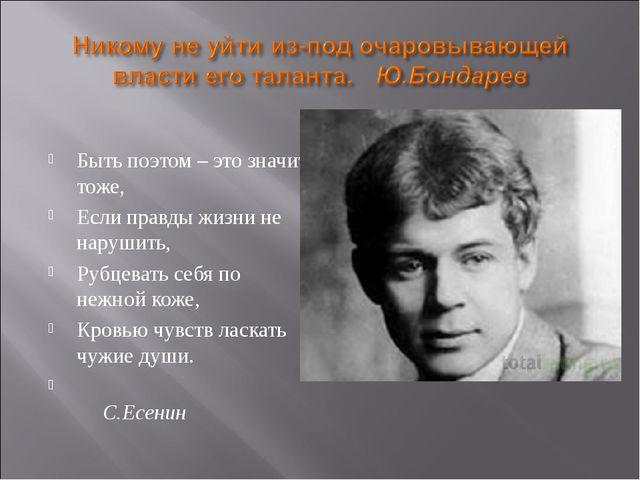 Быть поэтом – это значит тоже, Если правды жизни не нарушить, Рубцевать себя...