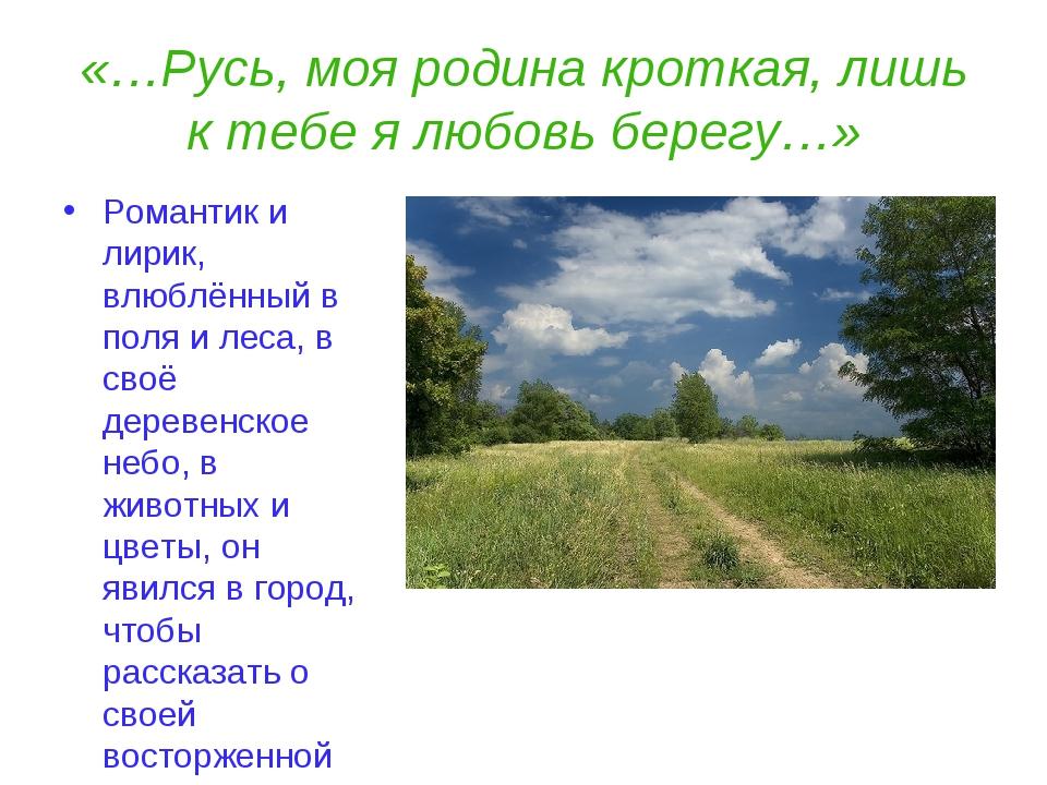 «…Русь, моя родина кроткая, лишь к тебе я любовь берегу…» Романтик и лирик, в...