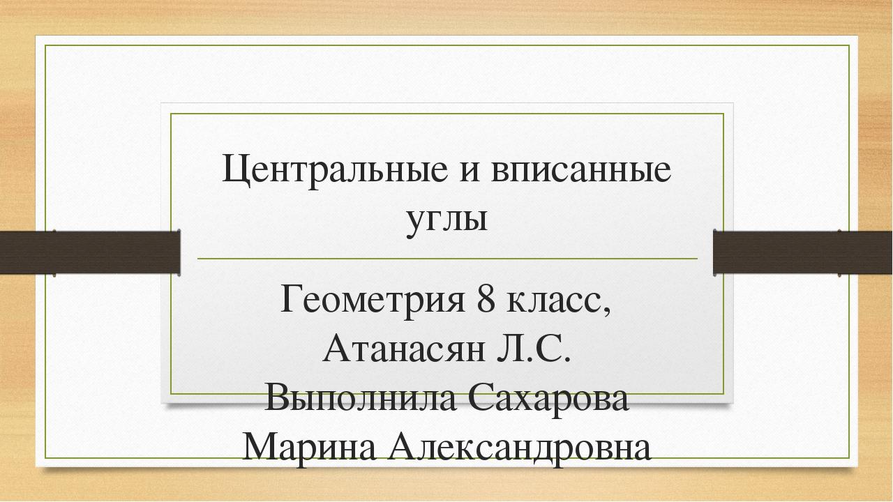 Центральные и вписанные углы Геометрия 8 класс, Атанасян Л.С. Выполнила Сахар...
