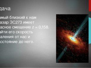 Задача Самый близкий к нам квазар ЗС273 имеет красное смещение z = 0,158. Най
