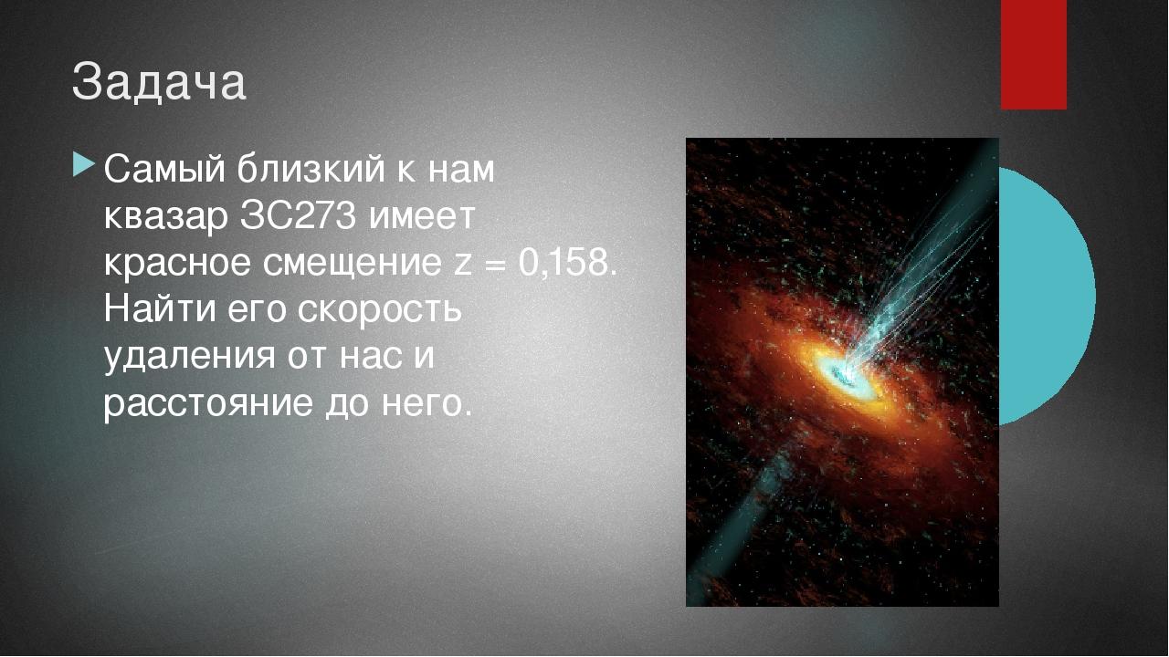 Задача Самый близкий к нам квазар ЗС273 имеет красное смещение z = 0,158. Най...