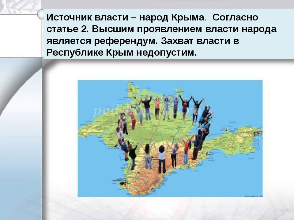 Источник власти – народ Крыма. Согласно статье 2. Высшим проявлением власти...