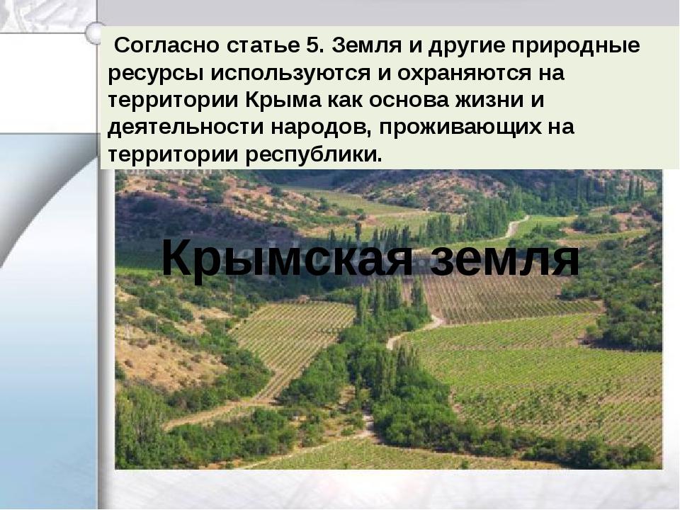 Согласно статье 5. Земля и другие природные ресурсы используются и охраняют...