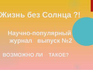Жизнь без Солнца ?! Научно-популярный журнал выпуск №2 ВОЗМОЖНО ЛИ ТАКОЕ?