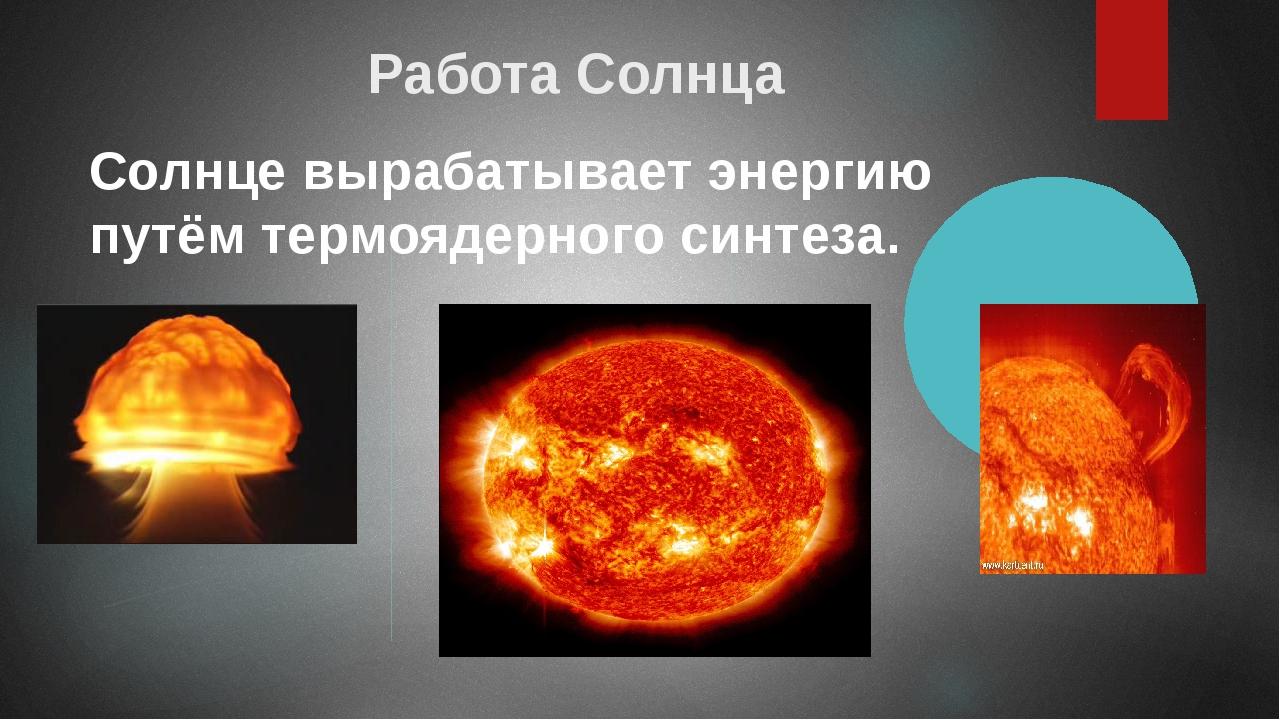 Работа Солнца Солнце вырабатывает энергию путём термоядерного синтеза.