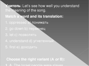 Учитель:Let's see how well you understand the meaning of the song. Match a