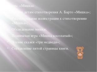 5 день: «Мишка» Чтение детям стихотворения А. Барто «Мишка»; Рассматривание и