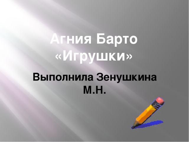 Агния Барто «Игрушки» Выполнила Зенушкина М.Н.