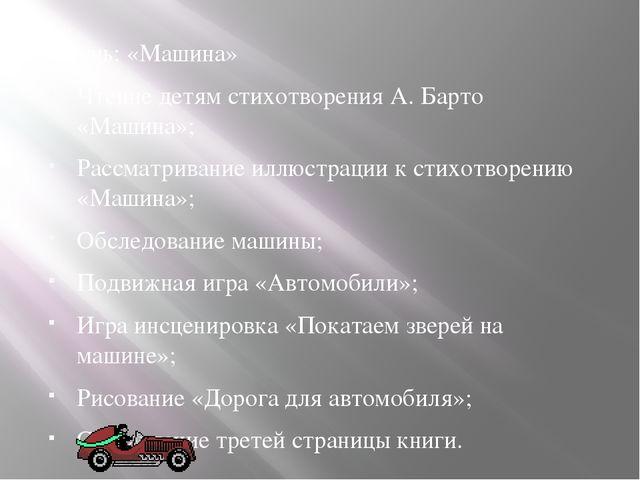 3 день: «Машина» Чтение детям стихотворения А. Барто «Машина»; Рассматривание...