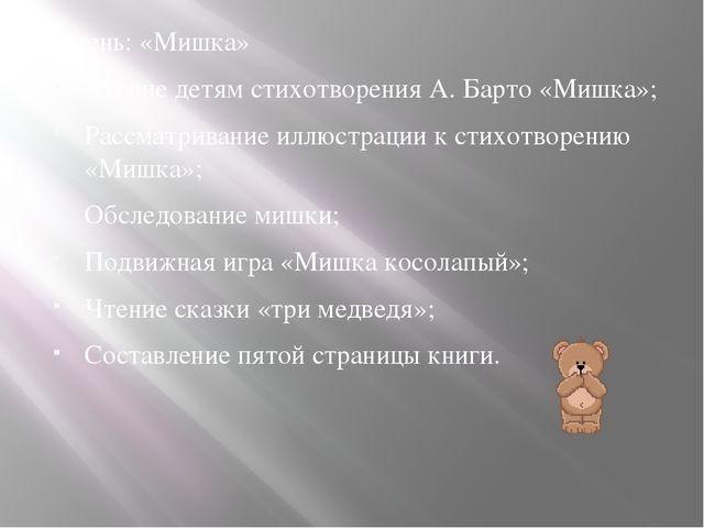 5 день: «Мишка» Чтение детям стихотворения А. Барто «Мишка»; Рассматривание и...
