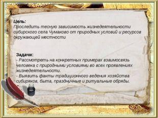 Цель: Проследить тесную зависимость жизнедеятельности сибирского села Чумаков