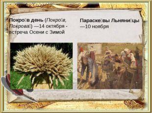 Покро́в день (Покро́в, Покрова́)—14октября - встреча Осени с Зимой Параске́