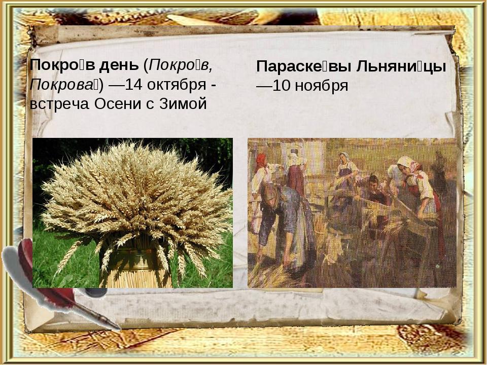 Покро́в день (Покро́в, Покрова́)—14октября - встреча Осени с Зимой Параске́...