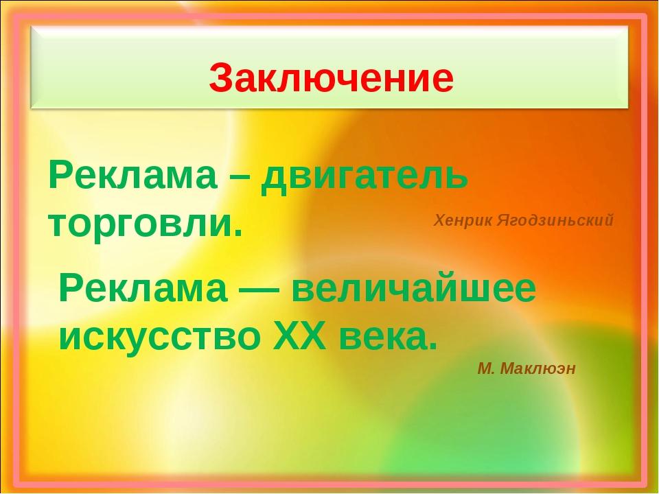 Заключение Реклама – двигатель торговли. Хенрик Ягодзиньский Реклама — велича...
