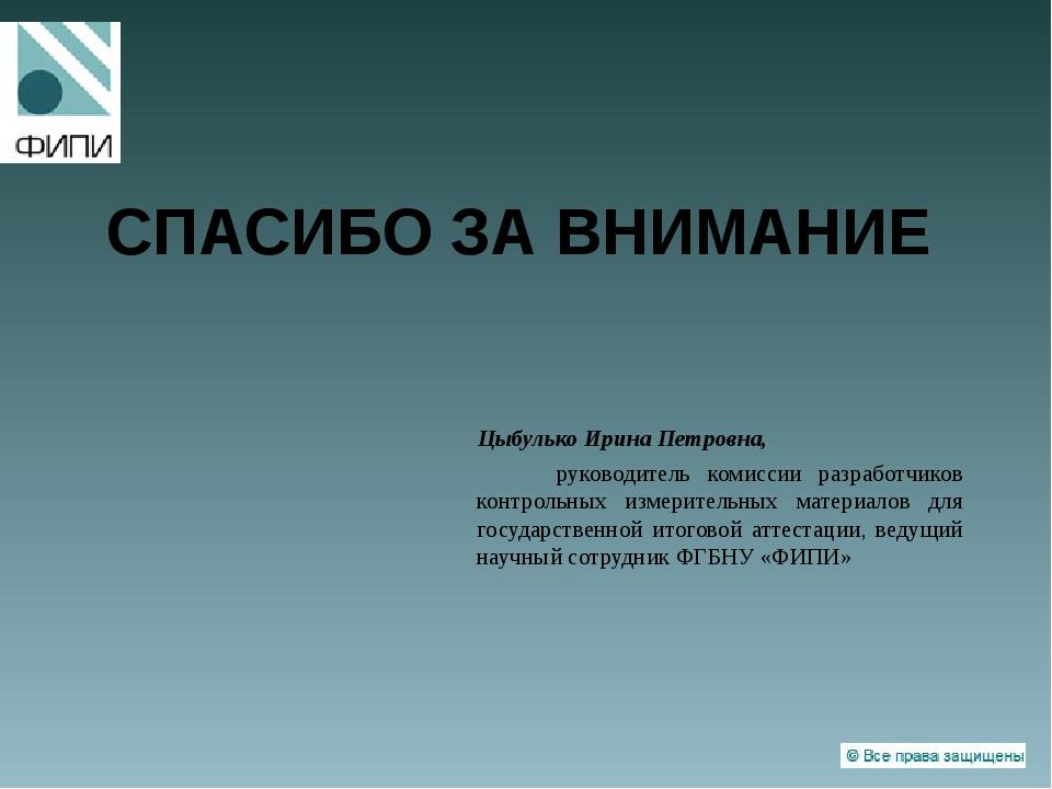 СПАСИБО ЗА ВНИМАНИЕ Цыбулько Ирина Петровна, руководитель комиссии разработчи...