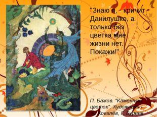 """""""Знаю я, - кричит Данилушко, а только без цветка мне жизни нет. Покажи!"""" П."""