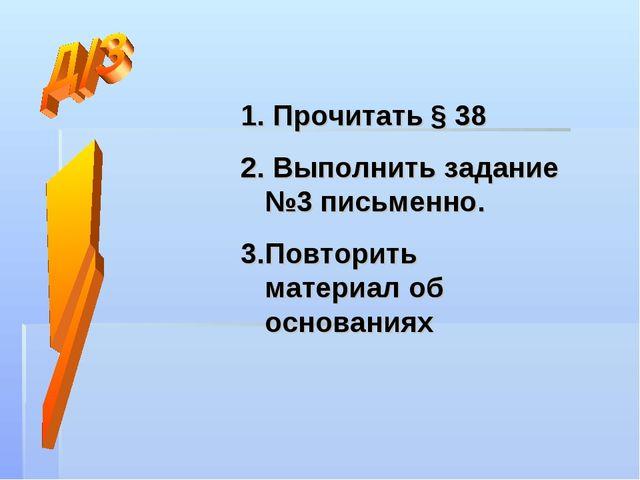 Прочитать § 38 Выполнить задание №3 письменно. Повторить материал об основан...